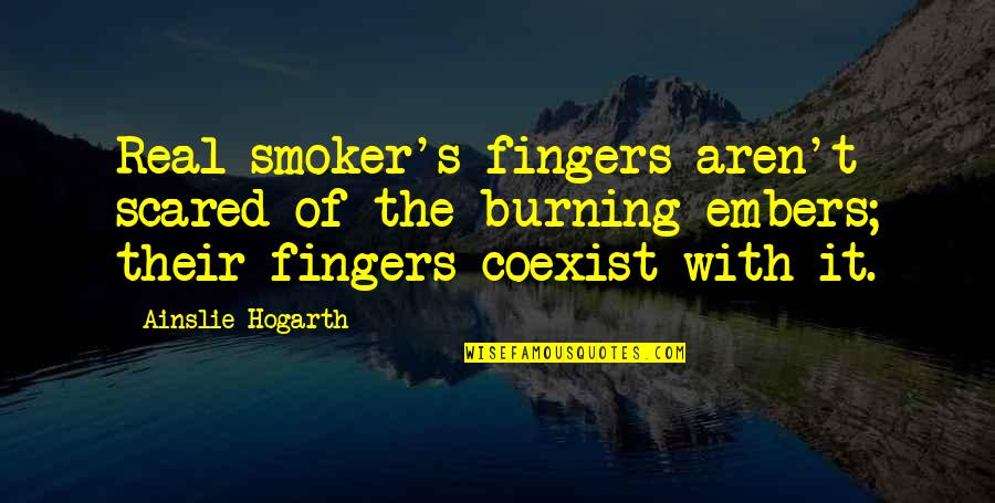 The First Time You Fall In Love Quotes By Ainslie Hogarth: Real smoker's fingers aren't scared of the burning