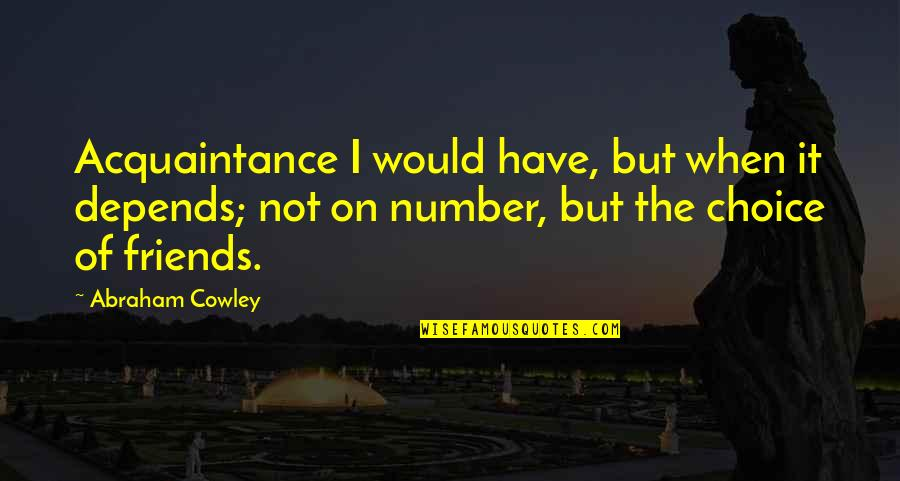The Friends Quotes By Abraham Cowley: Acquaintance I would have, but when it depends;