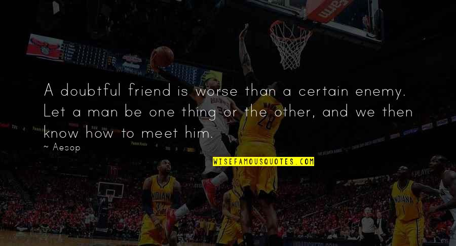 The Friends Quotes By Aesop: A doubtful friend is worse than a certain