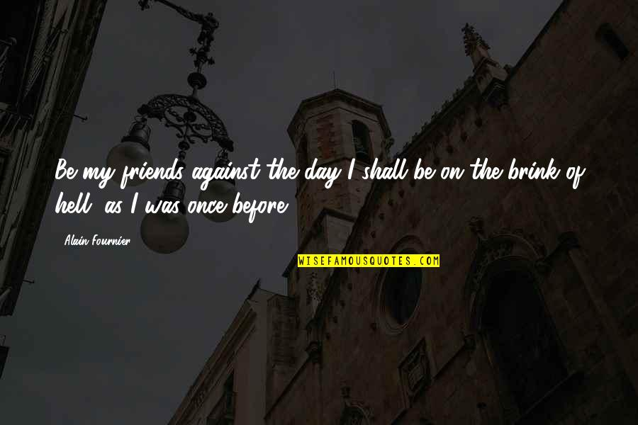 The Friends Quotes By Alain-Fournier: Be my friends against the day I shall