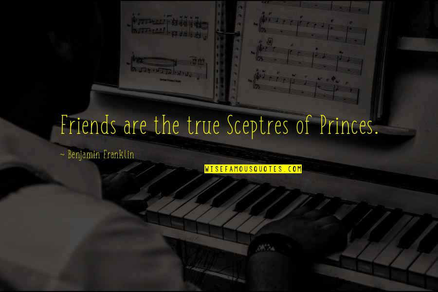 The Friends Quotes By Benjamin Franklin: Friends are the true Sceptres of Princes.