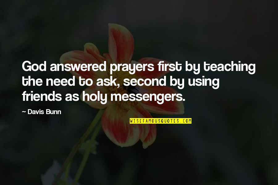The Friends Quotes By Davis Bunn: God answered prayers first by teaching the need