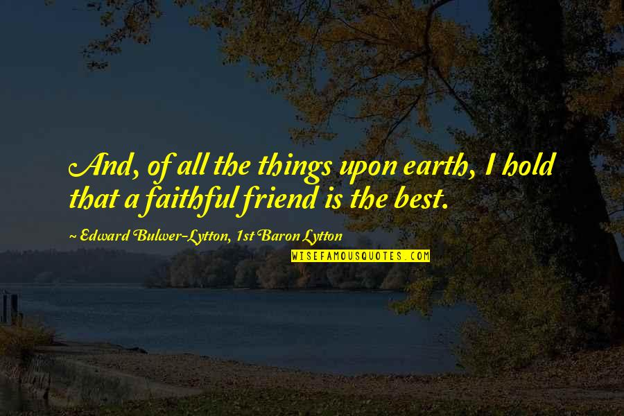 The Friends Quotes By Edward Bulwer-Lytton, 1st Baron Lytton: And, of all the things upon earth, I