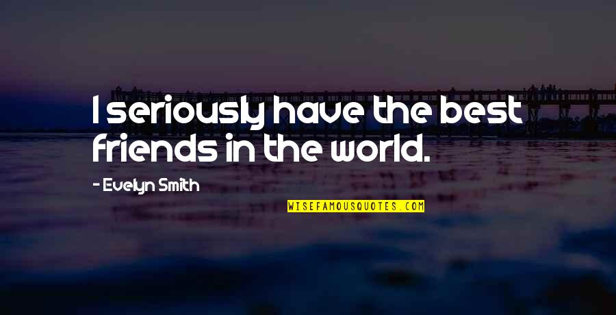 The Friends Quotes By Evelyn Smith: I seriously have the best friends in the