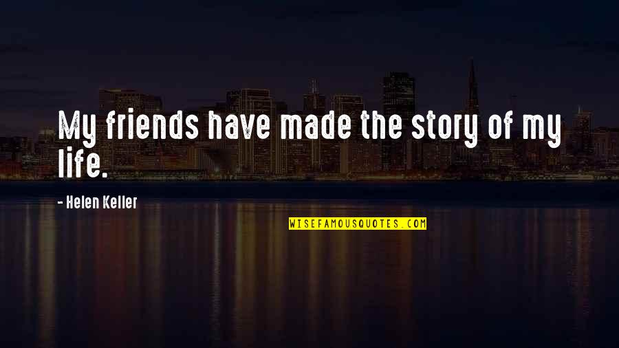 The Friends Quotes By Helen Keller: My friends have made the story of my