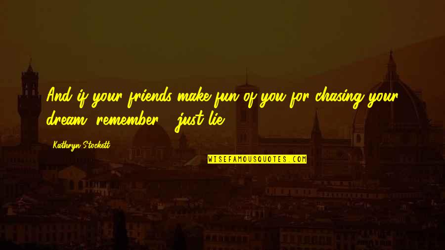 The Friends Quotes By Kathryn Stockett: And if your friends make fun of you