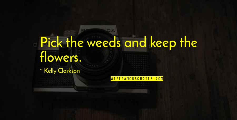 The Friends Quotes By Kelly Clarkson: Pick the weeds and keep the flowers.