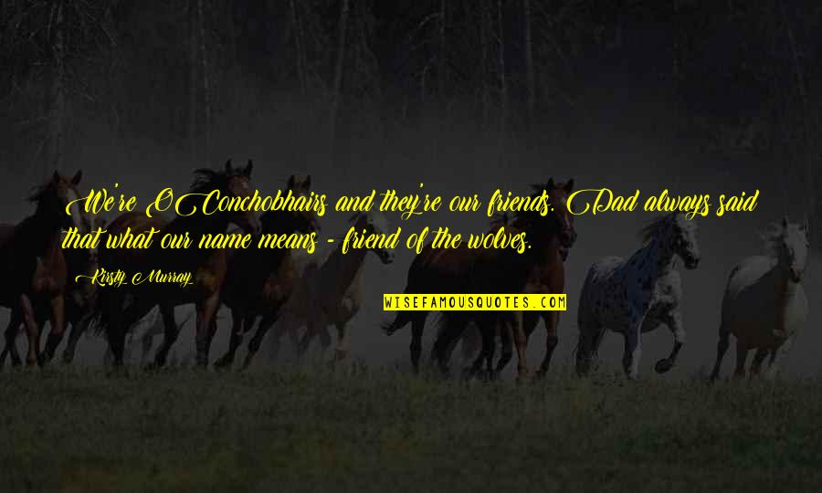The Friends Quotes By Kirsty Murray: We're OConchobhairs and they're our friends. Dad always