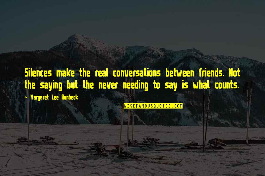 The Friends Quotes By Margaret Lee Runbeck: Silences make the real conversations between friends. Not