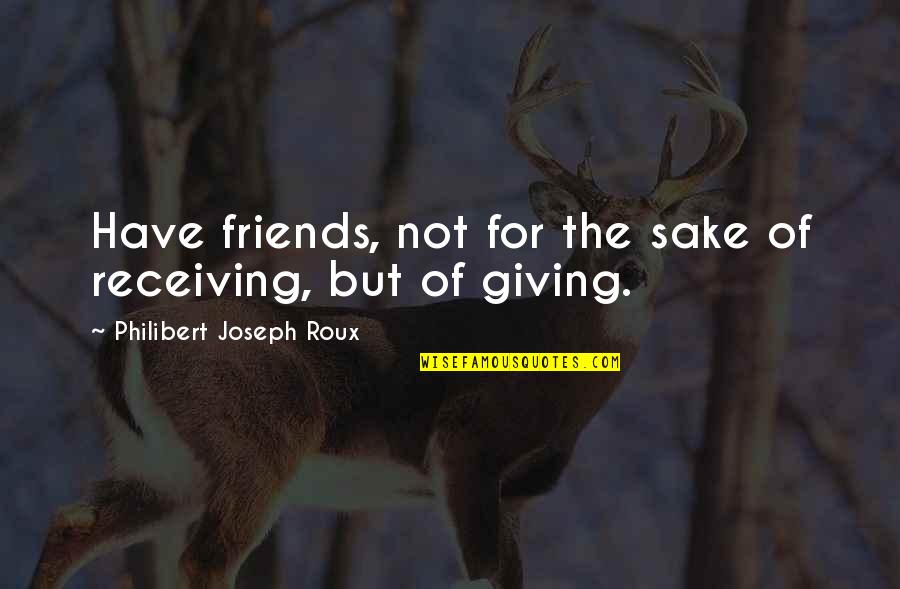 The Friends Quotes By Philibert Joseph Roux: Have friends, not for the sake of receiving,
