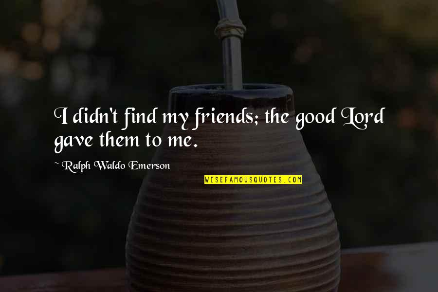 The Friends Quotes By Ralph Waldo Emerson: I didn't find my friends; the good Lord