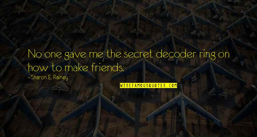 The Friends Quotes By Sharon E. Rainey: No one gave me the secret decoder ring