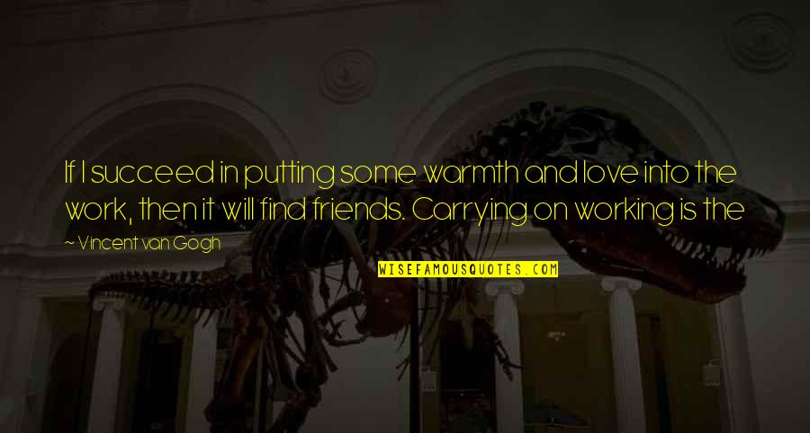 The Friends Quotes By Vincent Van Gogh: If I succeed in putting some warmth and