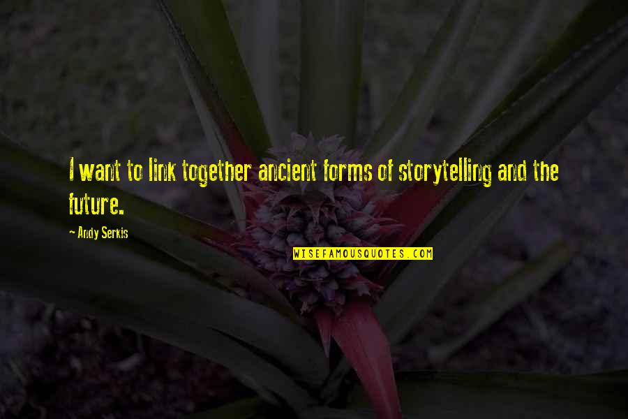 The Future Together Quotes By Andy Serkis: I want to link together ancient forms of