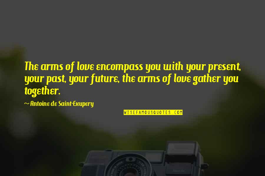 The Future Together Quotes By Antoine De Saint-Exupery: The arms of love encompass you with your