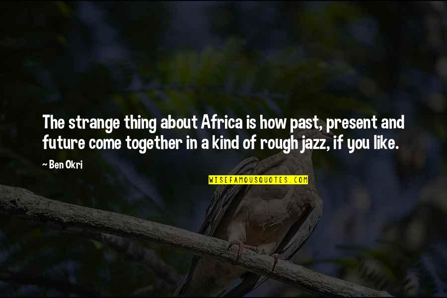 The Future Together Quotes By Ben Okri: The strange thing about Africa is how past,