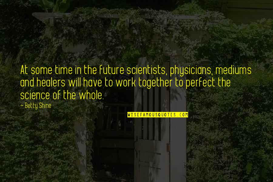 The Future Together Quotes By Betty Shine: At some time in the future scientists, physicians,
