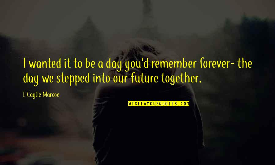 The Future Together Quotes By Caylie Marcoe: I wanted it to be a day you'd