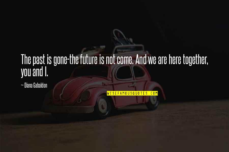 The Future Together Quotes By Diana Gabaldon: The past is gone-the future is not come.
