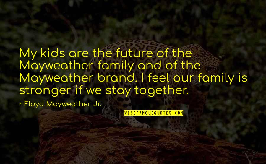 The Future Together Quotes By Floyd Mayweather Jr.: My kids are the future of the Mayweather