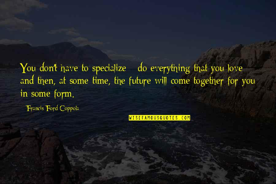 The Future Together Quotes By Francis Ford Coppola: You don't have to specialize - do everything