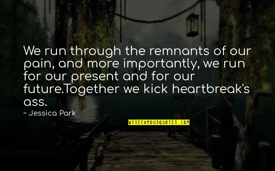The Future Together Quotes By Jessica Park: We run through the remnants of our pain,
