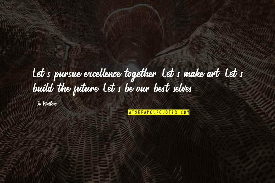 The Future Together Quotes By Jo Walton: Let's pursue excellence together. Let's make art. Let's