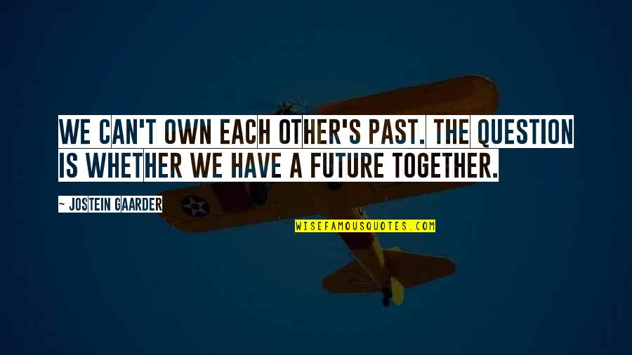 The Future Together Quotes By Jostein Gaarder: We can't own each other's past. The question