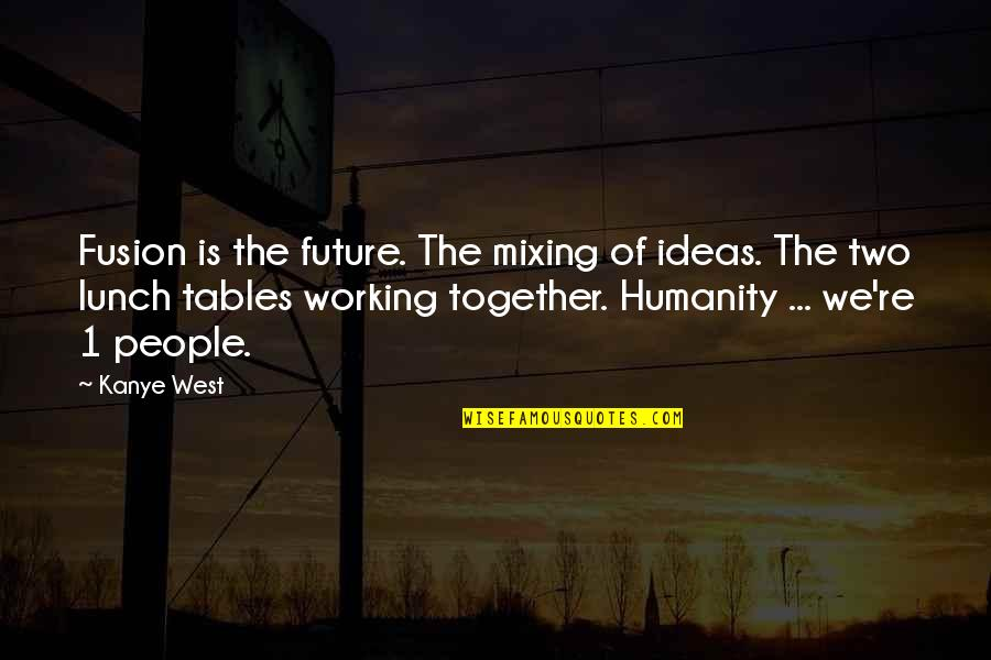 The Future Together Quotes By Kanye West: Fusion is the future. The mixing of ideas.