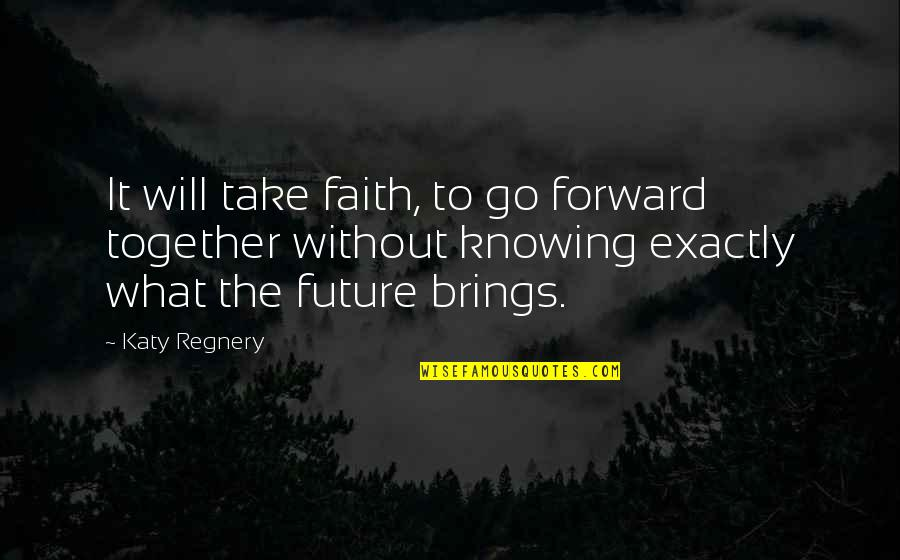 The Future Together Quotes By Katy Regnery: It will take faith, to go forward together