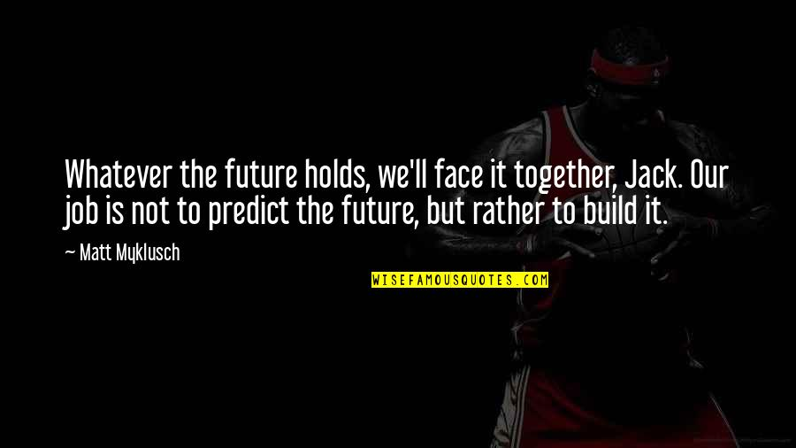 The Future Together Quotes By Matt Myklusch: Whatever the future holds, we'll face it together,