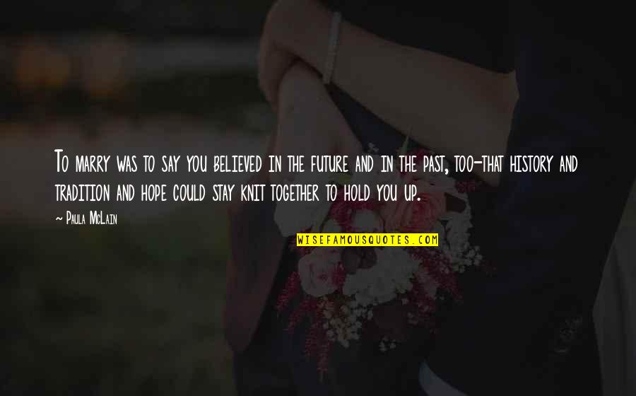 The Future Together Quotes By Paula McLain: To marry was to say you believed in