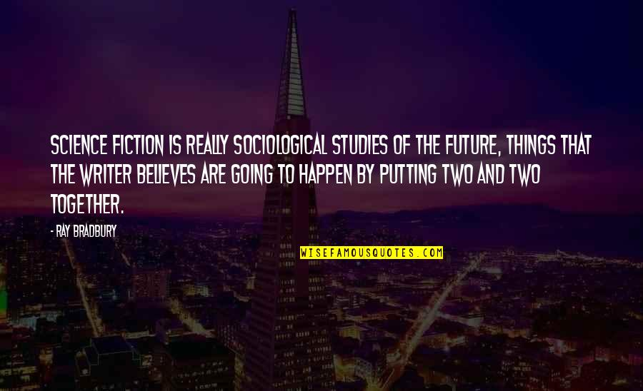 The Future Together Quotes By Ray Bradbury: Science fiction is really sociological studies of the