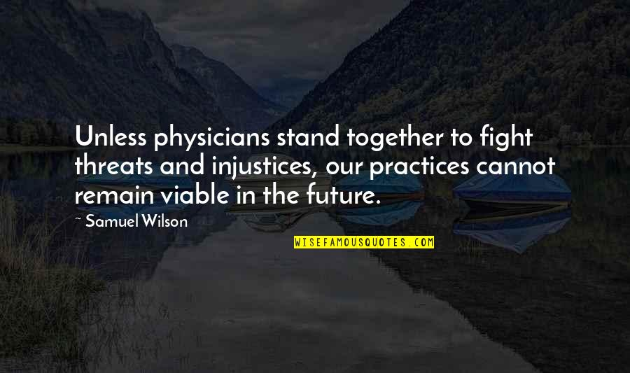 The Future Together Quotes By Samuel Wilson: Unless physicians stand together to fight threats and