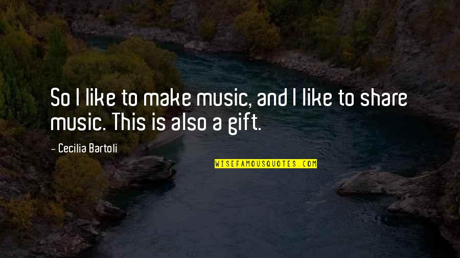 The Gift Of Music Quotes By Cecilia Bartoli: So I like to make music, and I