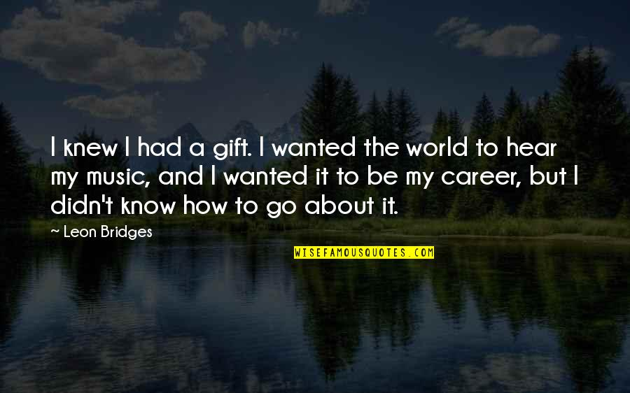 The Gift Of Music Quotes By Leon Bridges: I knew I had a gift. I wanted