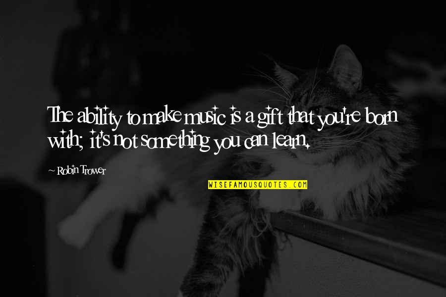 The Gift Of Music Quotes By Robin Trower: The ability to make music is a gift