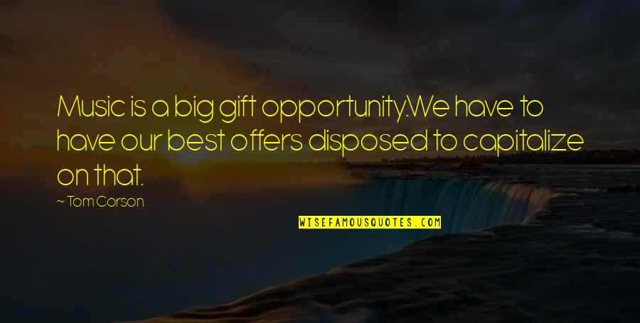 The Gift Of Music Quotes By Tom Corson: Music is a big gift opportunity.We have to