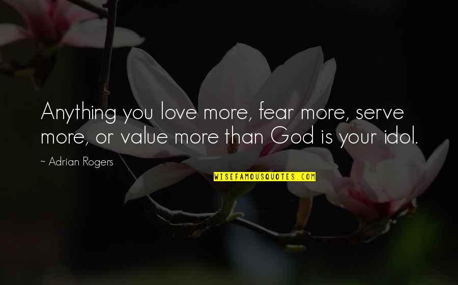 The God I Serve Quotes By Adrian Rogers: Anything you love more, fear more, serve more,