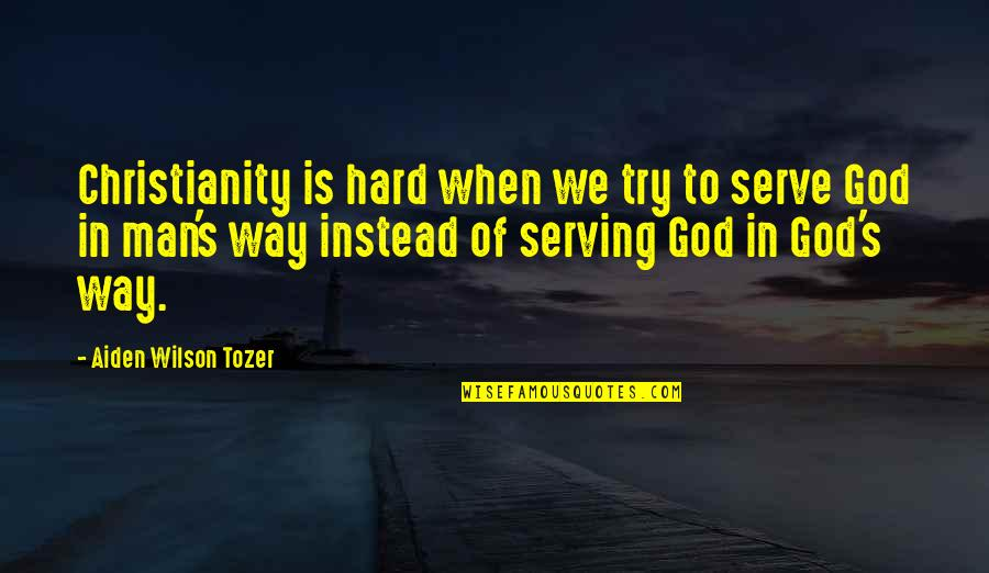 The God I Serve Quotes By Aiden Wilson Tozer: Christianity is hard when we try to serve