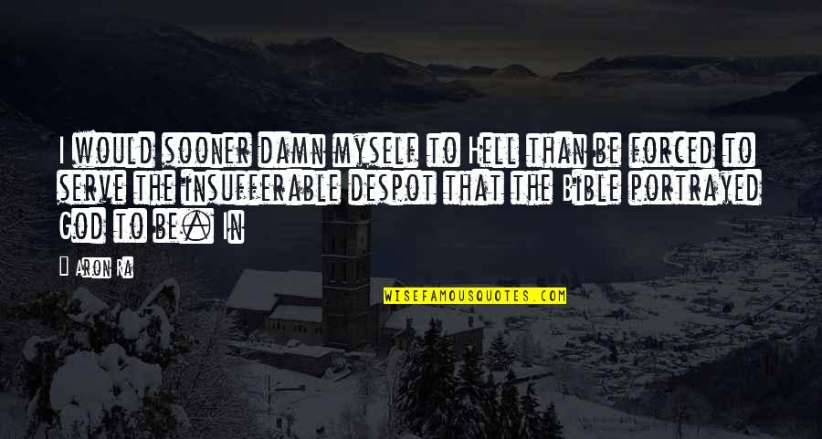 The God I Serve Quotes By Aron Ra: I would sooner damn myself to Hell than