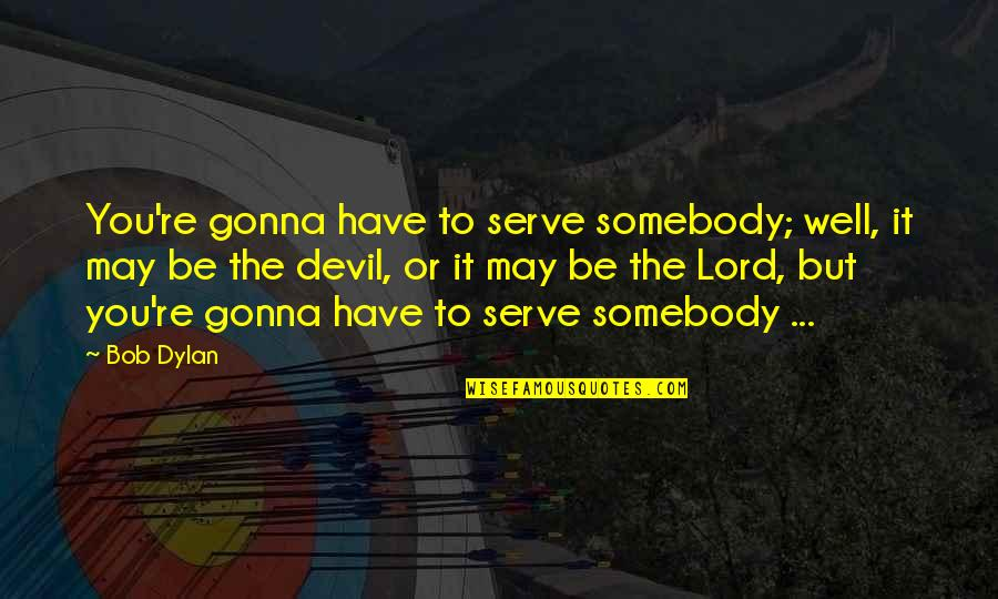 The God I Serve Quotes By Bob Dylan: You're gonna have to serve somebody; well, it