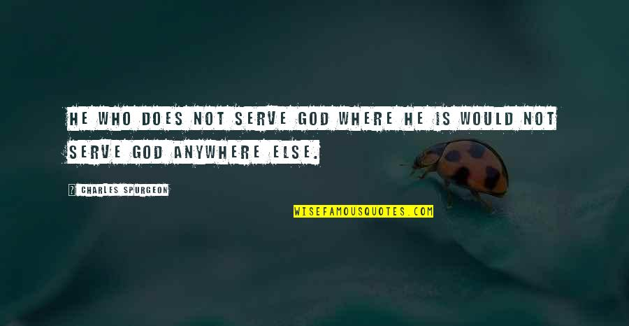 The God I Serve Quotes By Charles Spurgeon: He who does not serve God where he