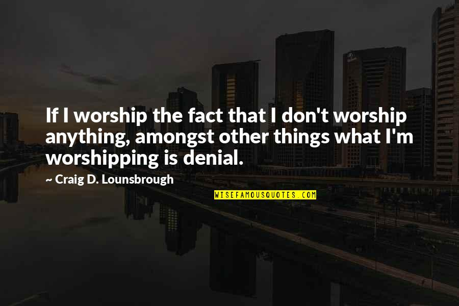 The God I Serve Quotes By Craig D. Lounsbrough: If I worship the fact that I don't