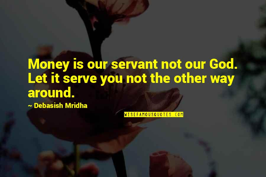 The God I Serve Quotes By Debasish Mridha: Money is our servant not our God. Let