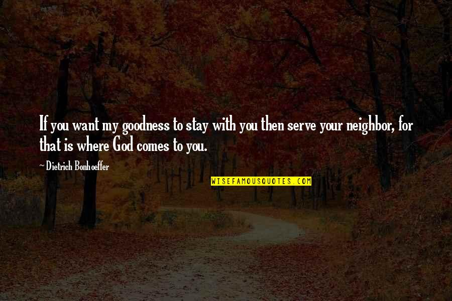 The God I Serve Quotes By Dietrich Bonhoeffer: If you want my goodness to stay with