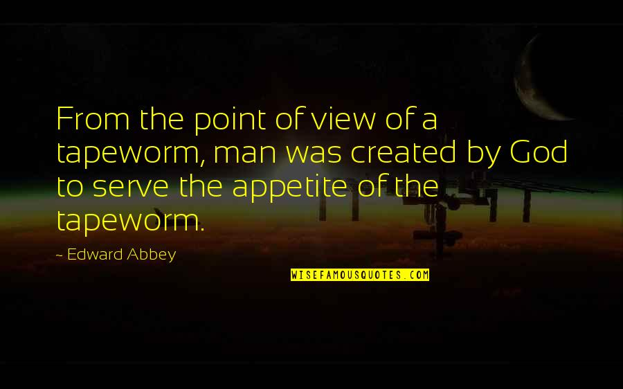 The God I Serve Quotes By Edward Abbey: From the point of view of a tapeworm,