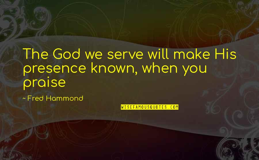 The God I Serve Quotes By Fred Hammond: The God we serve will make His presence