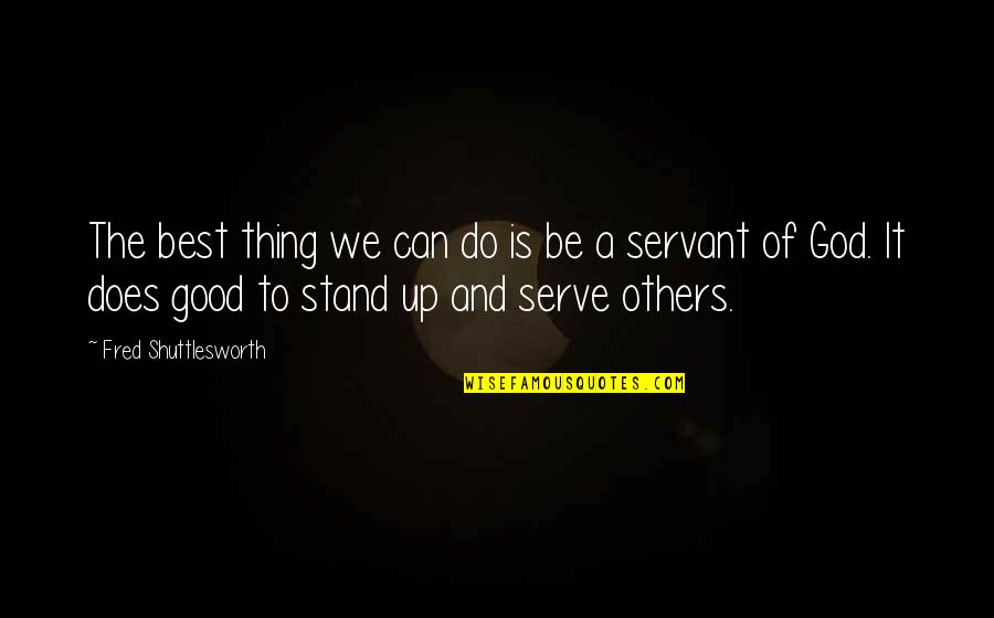 The God I Serve Quotes By Fred Shuttlesworth: The best thing we can do is be