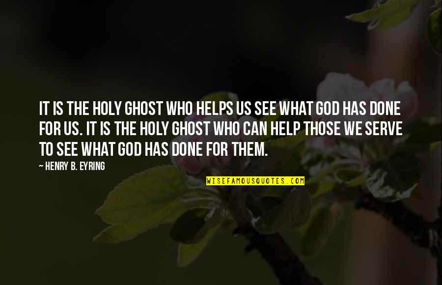 The God I Serve Quotes By Henry B. Eyring: It is the Holy Ghost who helps us